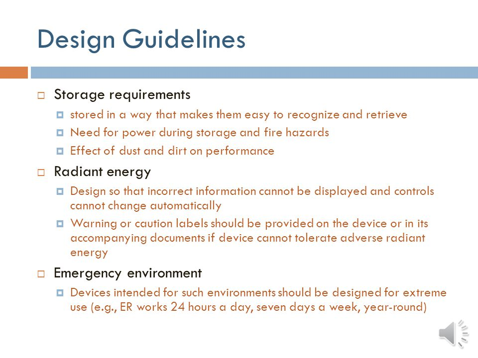 Design Guidelines Slipperiness and friction Medical devices used in wet environments should be designed to reduce slipperiness (e.g., IV tubing) Atmospheric pressure Effect of hyperbaric chamber on performance Ease of maintenance Devices used in the home by lay users should require minimal or no maintenance, or the maintenance requirements should be obvious Cleaning and sterilization Adequate access for component replacement and testing Battery-operated devices: battery status indication