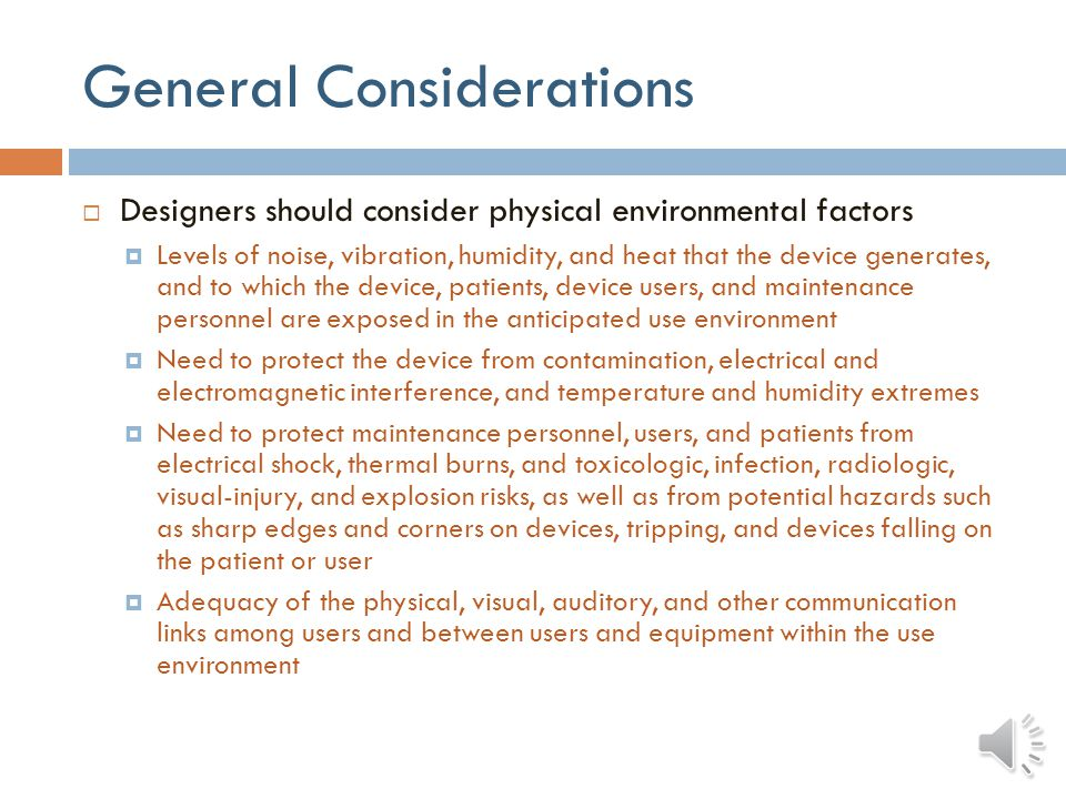 General Considerations Designers should consider physical environmental factors Levels of noise, vibration, humidity, and heat that the device generates, and to which the device, patients, device users, and maintenance personnel are exposed in the anticipated use environment Need to protect the device from contamination, electrical and electromagnetic interference, and temperature and humidity extremes Need to protect maintenance personnel, users, and patients from electrical shock, thermal burns, and toxicologic, infection, radiologic, visual-injury, and explosion risks, as well as from potential hazards such as sharp edges and corners on devices, tripping, and devices falling on the patient or user Adequacy of the physical, visual, auditory, and other communication links among users and between users and equipment within the use environment