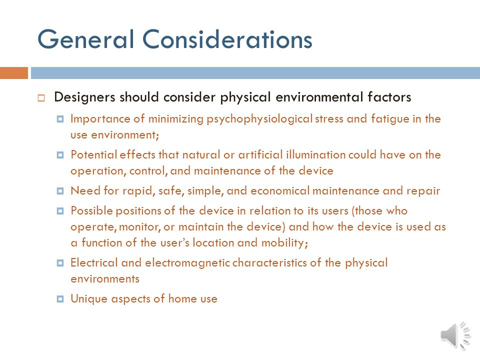 General Considerations Designers should consider physical environmental factors Importance of minimizing psychophysiological stress and fatigue in the use environment; Potential effects that natural or artificial illumination could have on the operation, control, and maintenance of the device Need for rapid, safe, simple, and economical maintenance and repair Possible positions of the device in relation to its users (those who operate, monitor, or maintain the device) and how the device is used as a function of the users location and mobility; Electrical and electromagnetic characteristics of the physical environments Unique aspects of home use