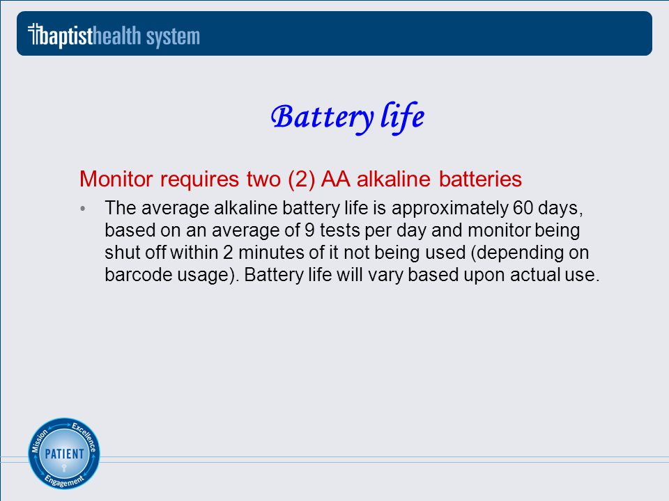 Battery life Monitor requires two (2) AA alkaline batteries The average alkaline battery life is approximately 60 days, based on an average of 9 tests per day and monitor being shut off within 2 minutes of it not being used (depending on barcode usage).