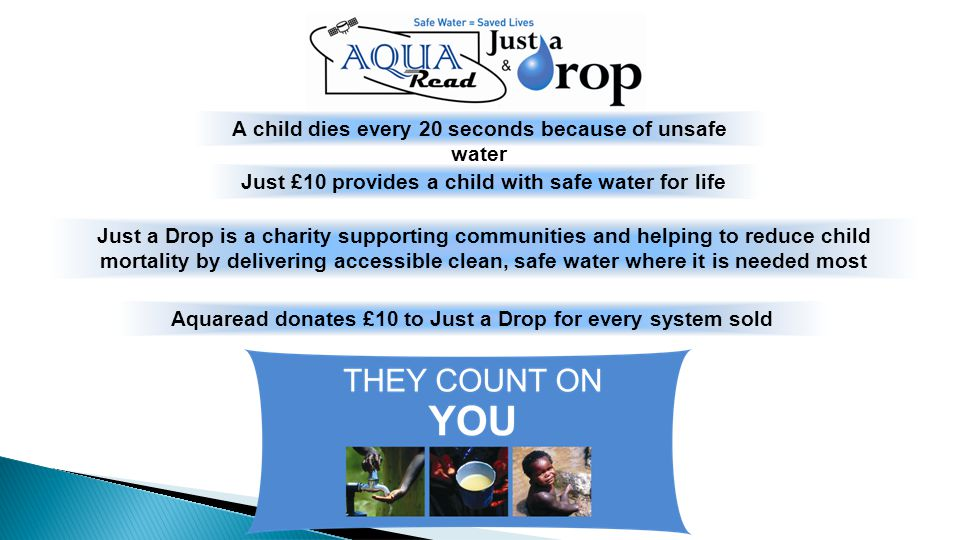 A child dies every 20 seconds because of unsafe water Just £10 provides a child with safe water for life Aquaread donates £10 to Just a Drop for every system sold Just a Drop is a charity supporting communities and helping to reduce child mortality by delivering accessible clean, safe water where it is needed most