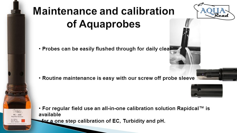 Routine maintenance is easy with our screw off probe sleeve Probes can be easily flushed through for daily cleaning For regular field use an all-in-one calibration solution Rapidcal is available for a one step calibration of EC, Turbidity and pH.