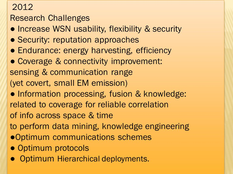 2012 Research Challenges Increase WSN usability, flexibility & security Security: reputation approaches Endurance: energy harvesting, efficiency Cover