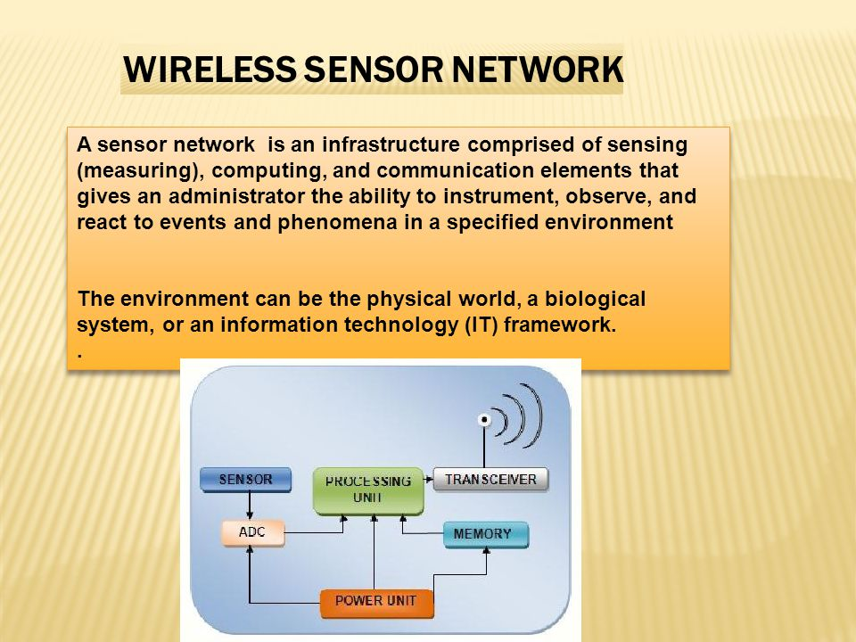 A sensor network is an infrastructure comprised of sensing (measuring), computing, and communication elements that gives an administrator the ability