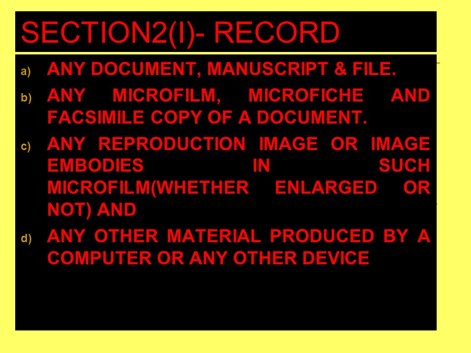SECTION2(I)- RECORD INCLUDES a) ANY DOCUMENT, MANUSCRIPT & FILE. b) ANY MICROFILM, MICROFICHE AND FACSIMILE COPY OF A DOCUMENT. c) ANY REPRODUCTION IM