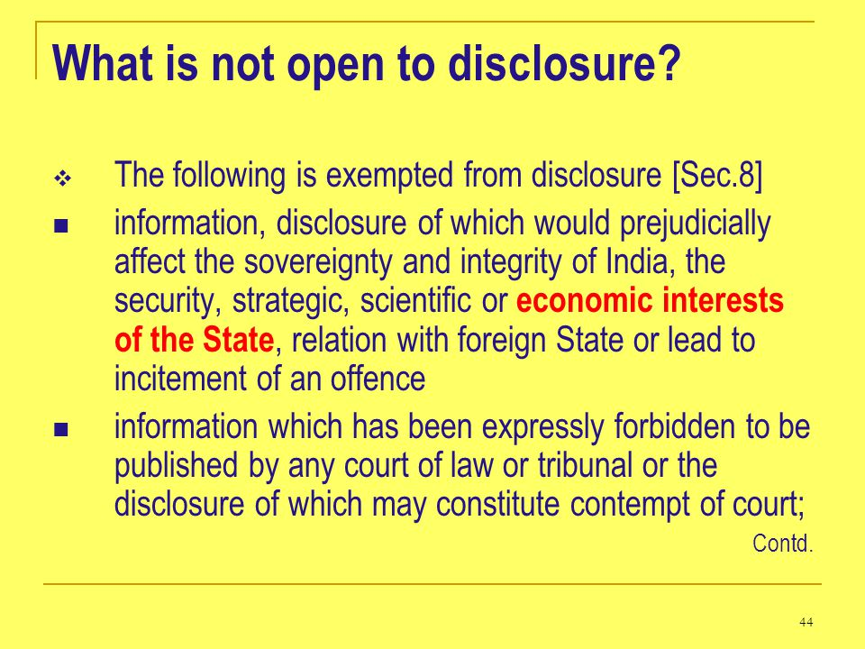 44 What is not open to disclosure? The following is exempted from disclosure [Sec.8] information, disclosure of which would prejudicially affect the s