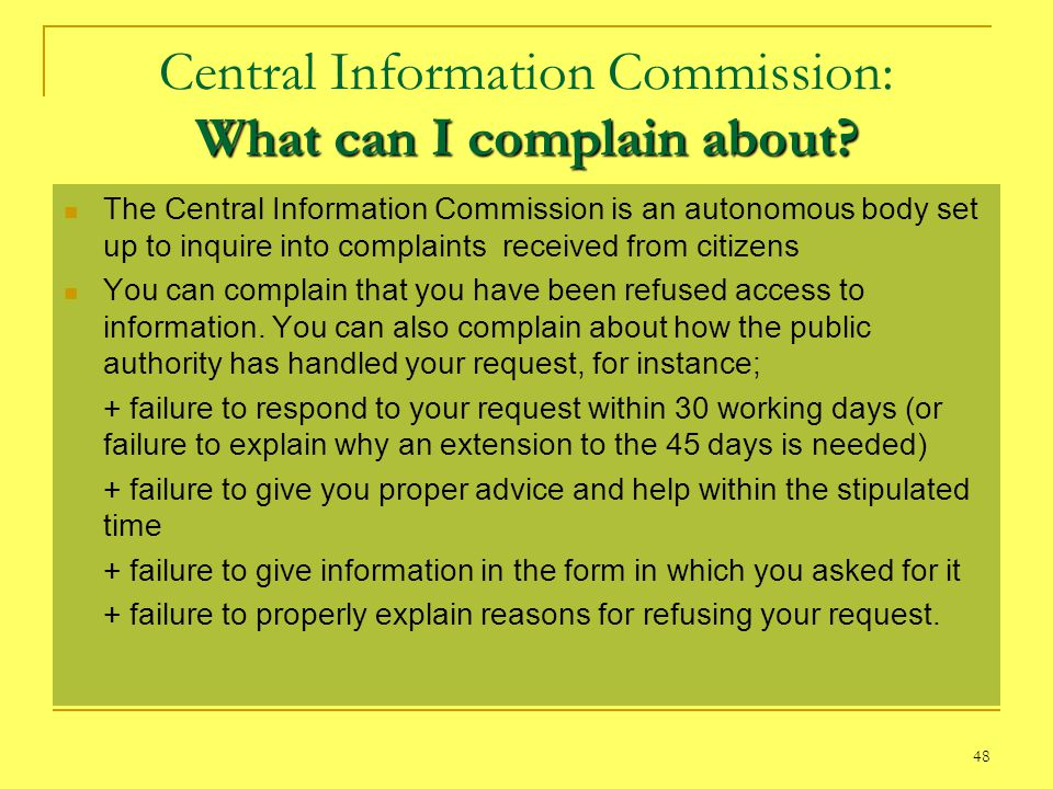 48 What can I complain about? Central Information Commission: What can I complain about? The Central Information Commission is an autonomous body set