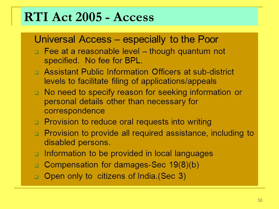 50 RTI Act 2005 - Access Universal Access – especially to the Poor Fee at a reasonable level – though quantum not specified. No fee for BPL. Assistant