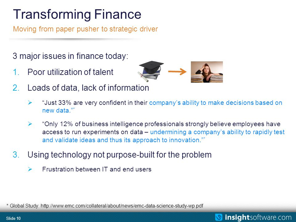 Slide 10 Transforming Finance Moving from paper pusher to strategic driver 3 major issues in finance today: 1.Poor utilization of talent 2.Loads of da