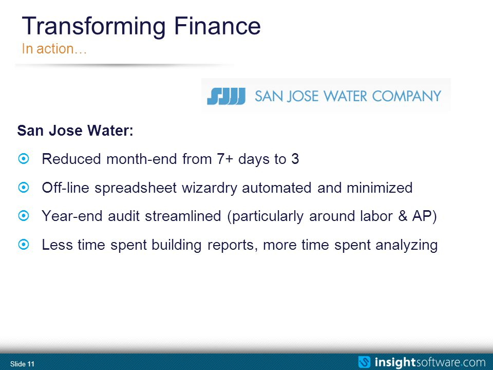 Slide 11 Transforming Finance In action… San Jose Water: Reduced month-end from 7+ days to 3 Off-line spreadsheet wizardry automated and minimized Year-end audit streamlined (particularly around labor & AP) Less time spent building reports, more time spent analyzing