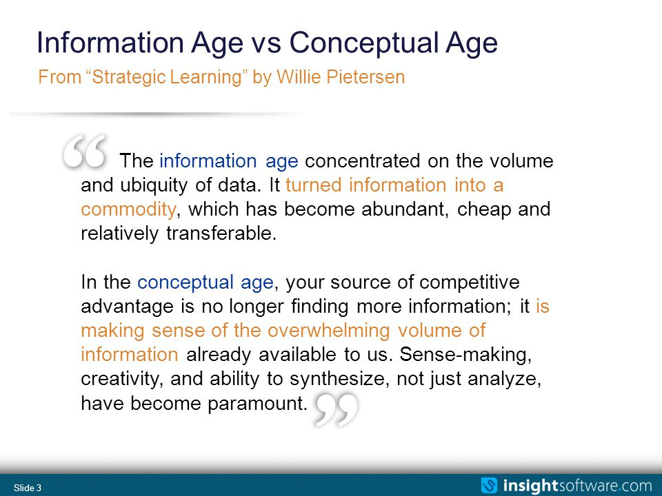 Slide 3 From Strategic Learning by Willie Pietersen Information Age vs Conceptual Age The information age concentrated on the volume and ubiquity of data.
