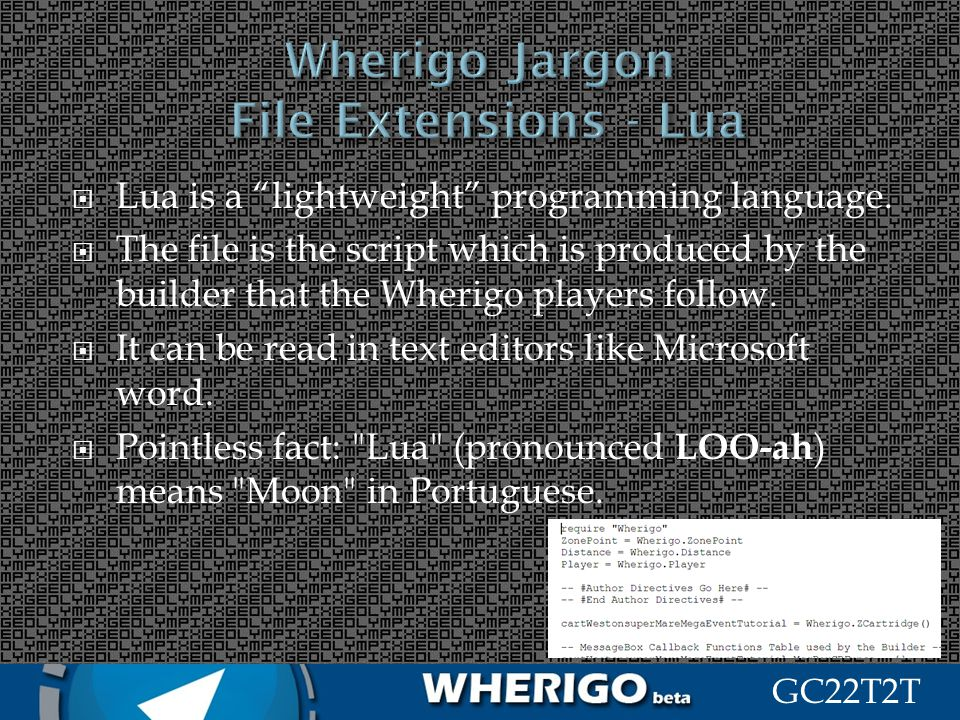 GC22T2T Lua is a lightweight programming language. The file is the script which is produced by the builder that the Wherigo players follow. It can be