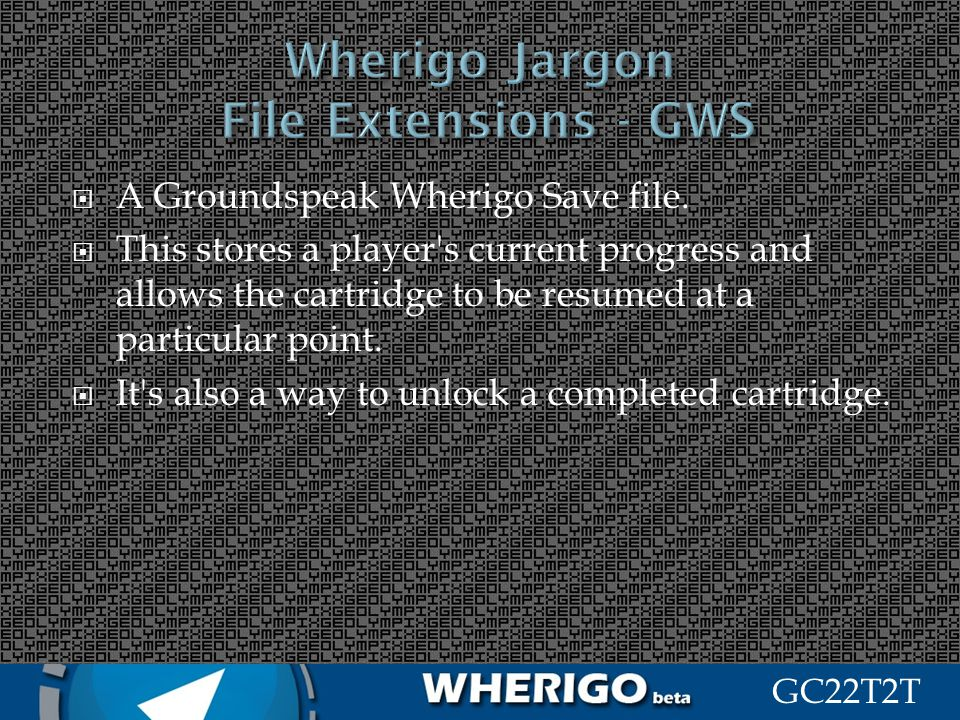 GC22T2T A Groundspeak Wherigo Save file. This stores a player's current progress and allows the cartridge to be resumed at a particular point. It's al