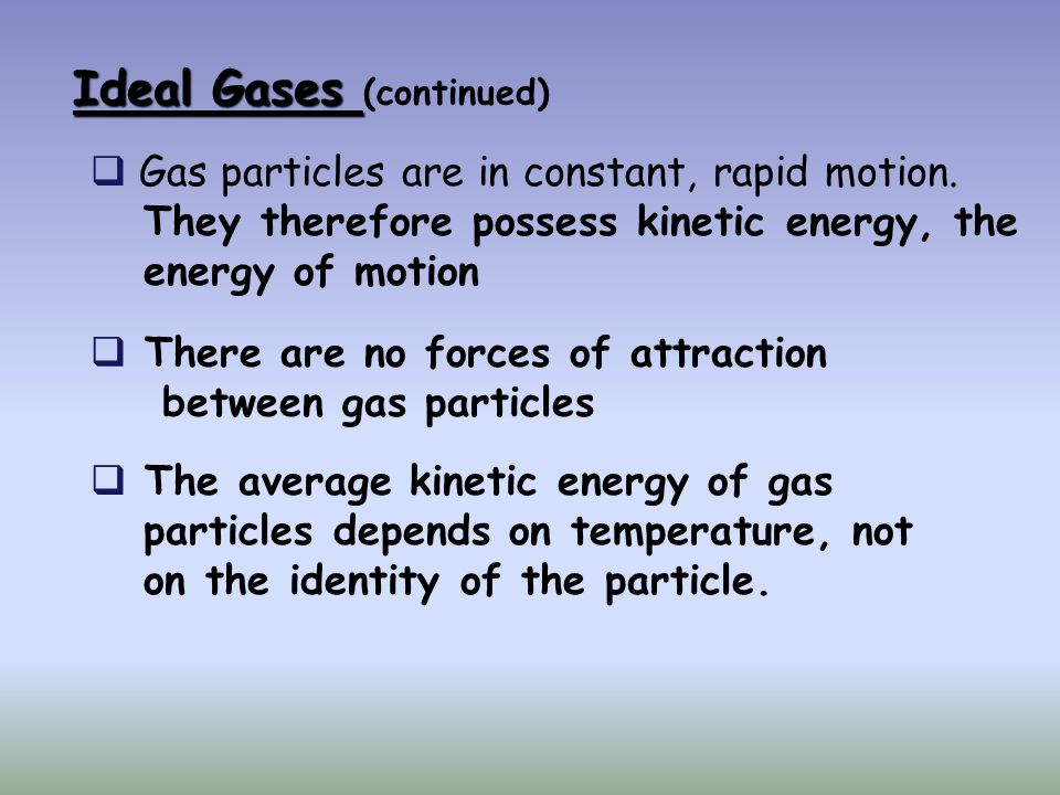 Ideal Gases Ideal Gases (continued) Gas particles are in constant, rapid motion. They therefore possess kinetic energy, the energy of motion There are