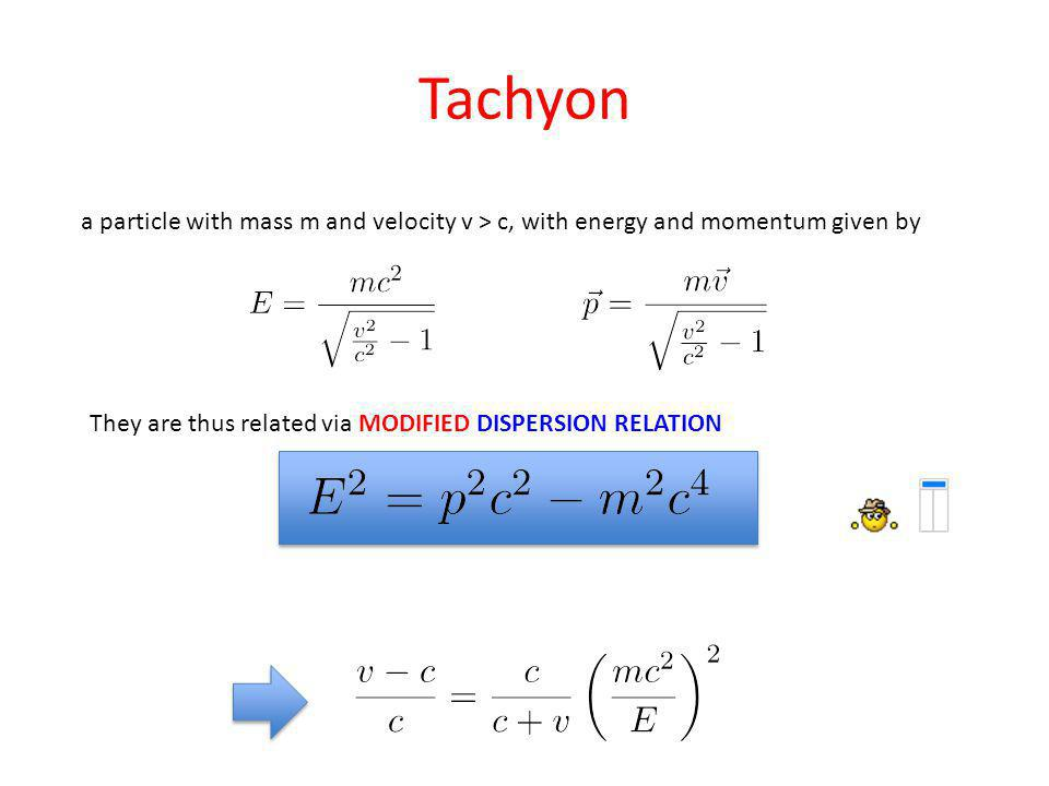 Tachyon a particle with mass m and velocity v > c, with energy and momentum given by They are thus related via MODIFIED DISPERSION RELATION