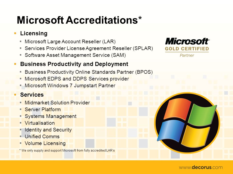 Microsoft Accreditations* Licensing Microsoft Large Account Reseller (LAR) Services Provider License Agreement Reseller (SPLAR) Software Asset Management Service (SAM) Business Productivity and Deployment Business Productivity Online Standards Partner (BPOS) Microsoft EDPS and DDPS Services provider Microsoft Windows 7 Jumpstart Partner Services Midmarket Solution Provider Server Platform Systems Management Virtualisation Identity and Security Unified Comms Volume Licensing * We only supply and support Microsoft from fully accredited LARs