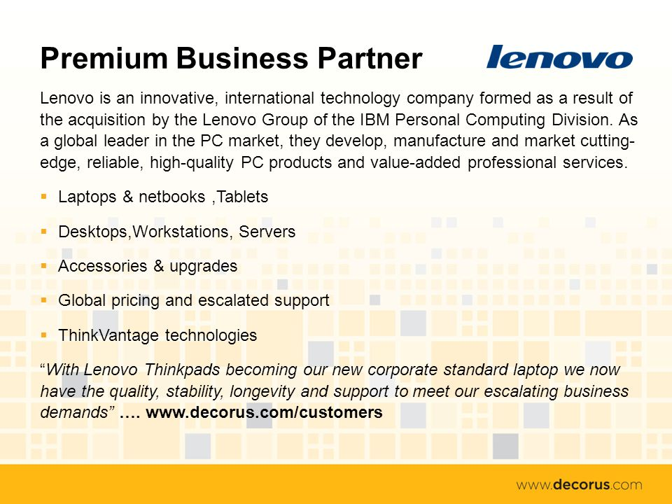 Premium Business Partner Lenovo is an innovative, international technology company formed as a result of the acquisition by the Lenovo Group of the IBM Personal Computing Division.