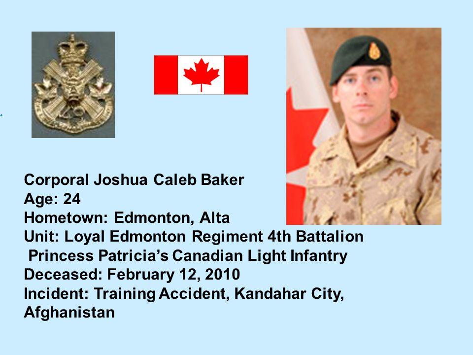 Corporal Joshua Caleb Baker Age: 24 Hometown: Edmonton, Alta Unit: Loyal Edmonton Regiment 4th Battalion Princess Patricias Canadian Light Infantry De