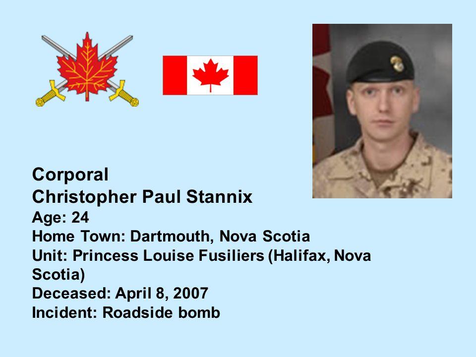 Corporal Christopher Paul Stannix Age: 24 Home Town: Dartmouth, Nova Scotia Unit: Princess Louise Fusiliers (Halifax, Nova Scotia) Deceased: April 8,