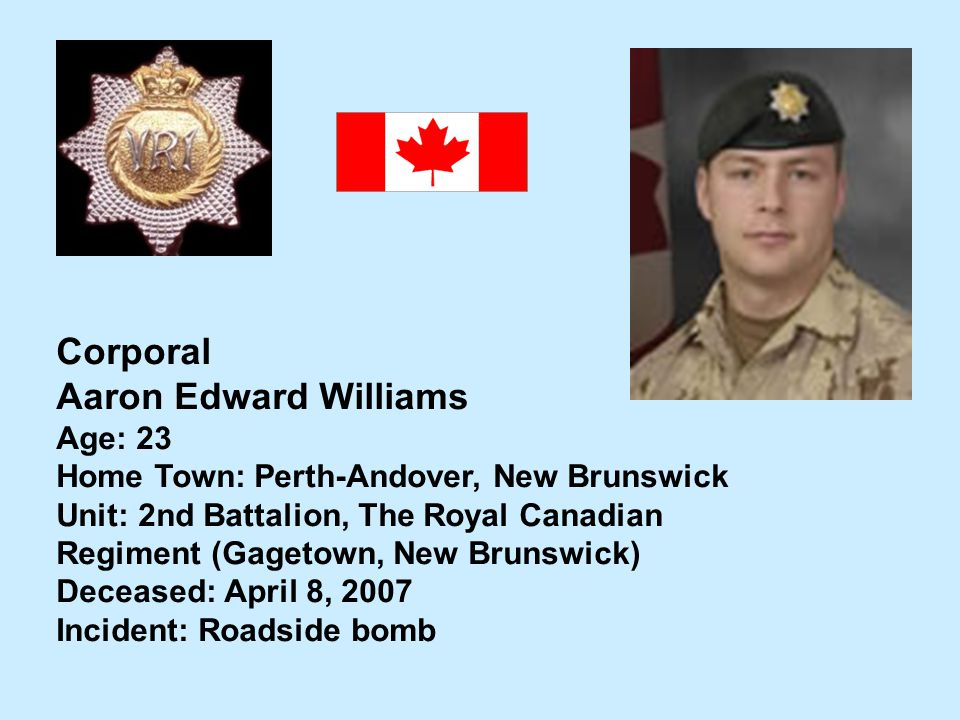 Corporal Aaron Edward Williams Age: 23 Home Town: Perth-Andover, New Brunswick Unit: 2nd Battalion, The Royal Canadian Regiment (Gagetown, New Brunswi