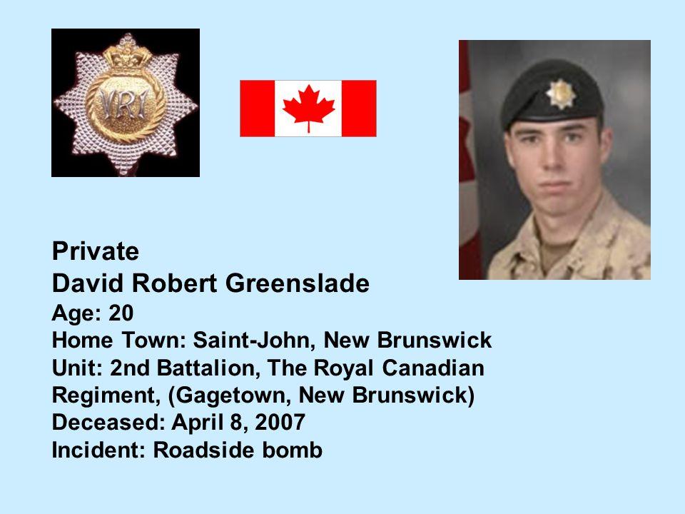 Private David Robert Greenslade Age: 20 Home Town: Saint-John, New Brunswick Unit: 2nd Battalion, The Royal Canadian Regiment, (Gagetown, New Brunswic