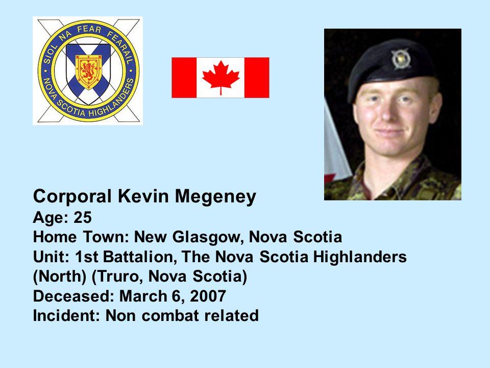 Corporal Kevin Megeney Age: 25 Home Town: New Glasgow, Nova Scotia Unit: 1st Battalion, The Nova Scotia Highlanders (North) (Truro, Nova Scotia) Decea