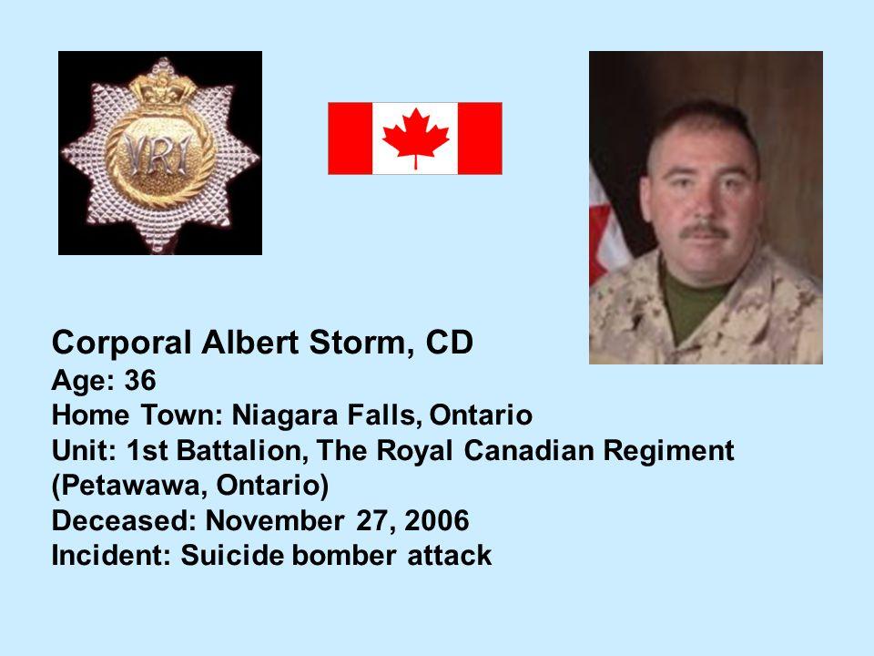 Corporal Albert Storm, CD Age: 36 Home Town: Niagara Falls, Ontario Unit: 1st Battalion, The Royal Canadian Regiment (Petawawa, Ontario) Deceased: Nov