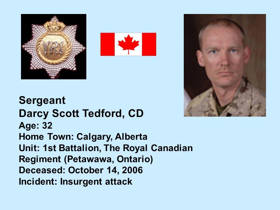 Sergeant Darcy Scott Tedford, CD Age: 32 Home Town: Calgary, Alberta Unit: 1st Battalion, The Royal Canadian Regiment (Petawawa, Ontario) Deceased: Oc