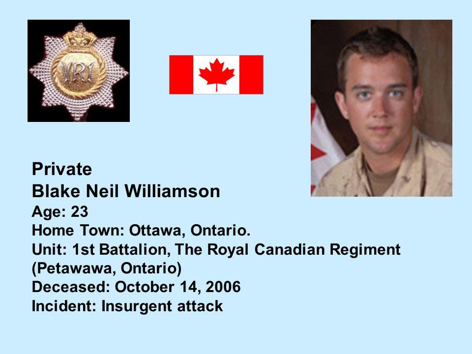 Private Blake Neil Williamson Age: 23 Home Town: Ottawa, Ontario. Unit: 1st Battalion, The Royal Canadian Regiment (Petawawa, Ontario) Deceased: Octob