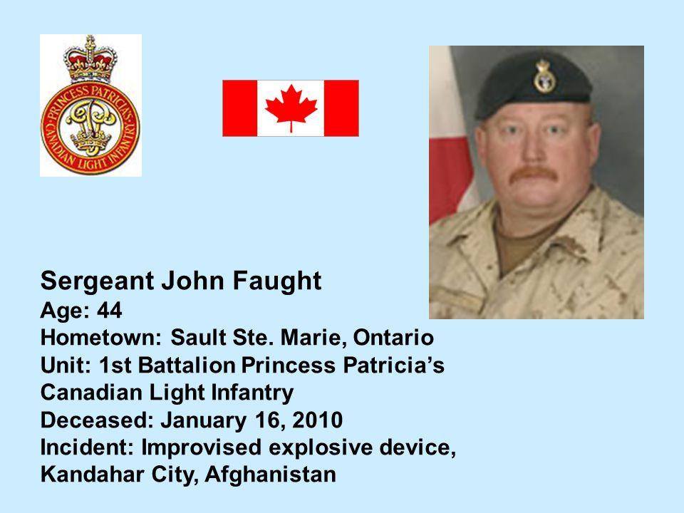 Sergeant John Faught Age: 44 Hometown: Sault Ste. Marie, Ontario Unit: 1st Battalion Princess Patricias Canadian Light Infantry Deceased: January 16,