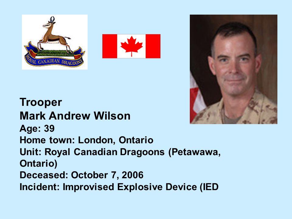 Trooper Mark Andrew Wilson Age: 39 Home town: London, Ontario Unit: Royal Canadian Dragoons (Petawawa, Ontario) Deceased: October 7, 2006 Incident: Im