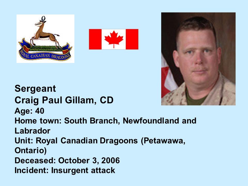 Sergeant Craig Paul Gillam, CD Age: 40 Home town: South Branch, Newfoundland and Labrador Unit: Royal Canadian Dragoons (Petawawa, Ontario) Deceased: