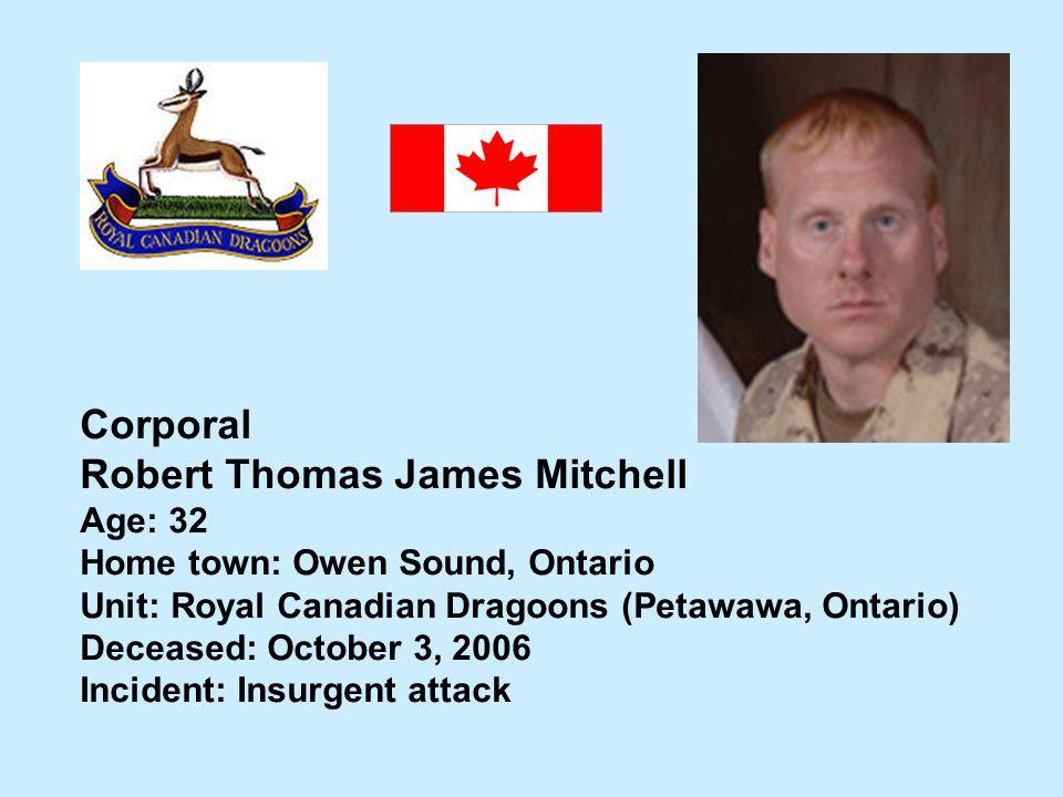 Corporal Robert Thomas James Mitchell Age: 32 Home town: Owen Sound, Ontario Unit: Royal Canadian Dragoons (Petawawa, Ontario) Deceased: October 3, 20