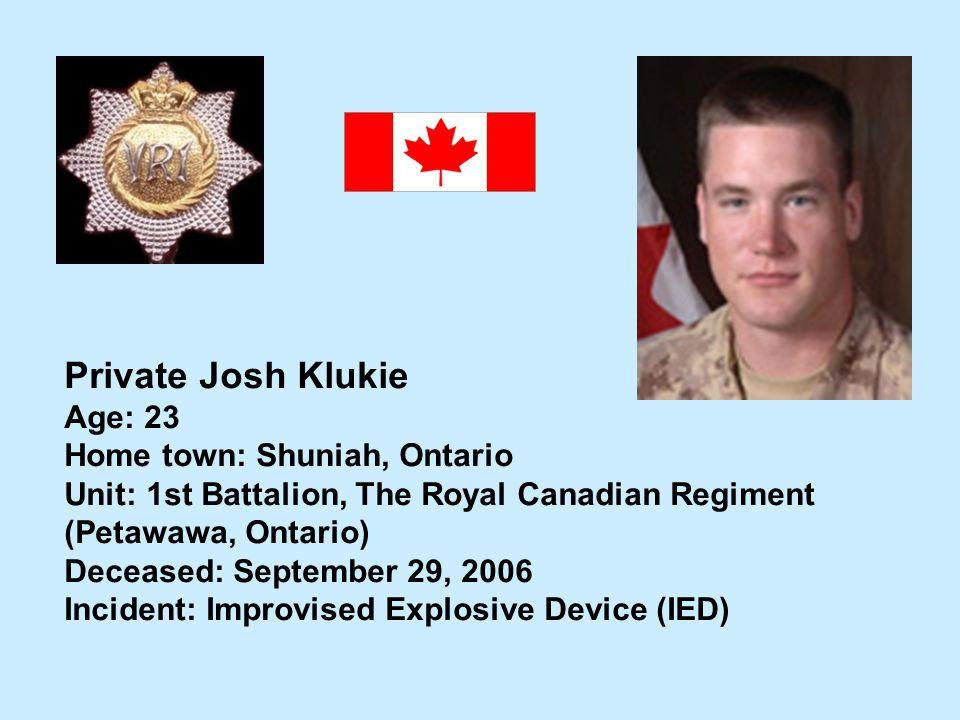 Private Josh Klukie Age: 23 Home town: Shuniah, Ontario Unit: 1st Battalion, The Royal Canadian Regiment (Petawawa, Ontario) Deceased: September 29, 2