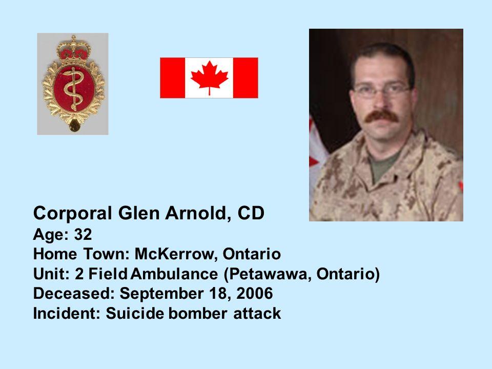 Corporal Glen Arnold, CD Age: 32 Home Town: McKerrow, Ontario Unit: 2 Field Ambulance (Petawawa, Ontario) Deceased: September 18, 2006 Incident: Suici