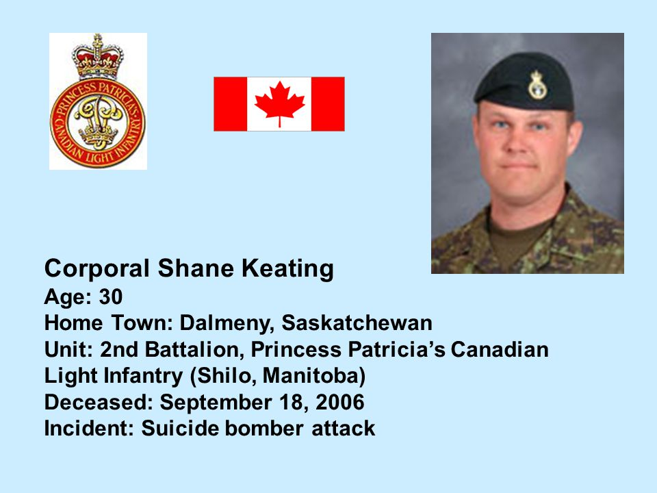 Corporal Shane Keating Age: 30 Home Town: Dalmeny, Saskatchewan Unit: 2nd Battalion, Princess Patricias Canadian Light Infantry (Shilo, Manitoba) Dece
