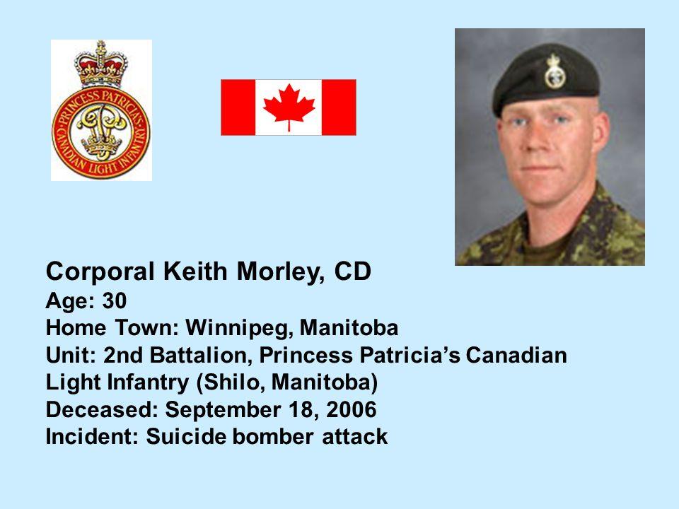 Corporal Keith Morley, CD Age: 30 Home Town: Winnipeg, Manitoba Unit: 2nd Battalion, Princess Patricias Canadian Light Infantry (Shilo, Manitoba) Dece