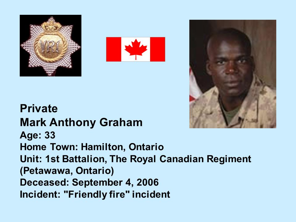 Private Mark Anthony Graham Age: 33 Home Town: Hamilton, Ontario Unit: 1st Battalion, The Royal Canadian Regiment (Petawawa, Ontario) Deceased: Septem