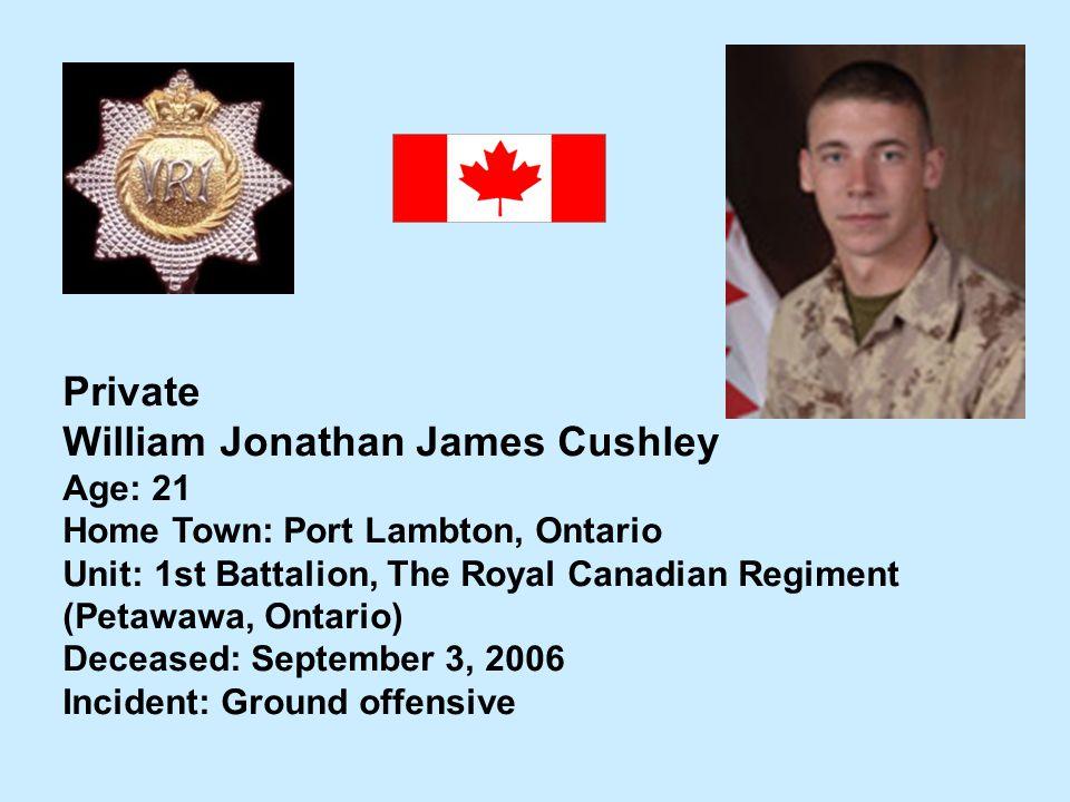Private William Jonathan James Cushley Age: 21 Home Town: Port Lambton, Ontario Unit: 1st Battalion, The Royal Canadian Regiment (Petawawa, Ontario) D