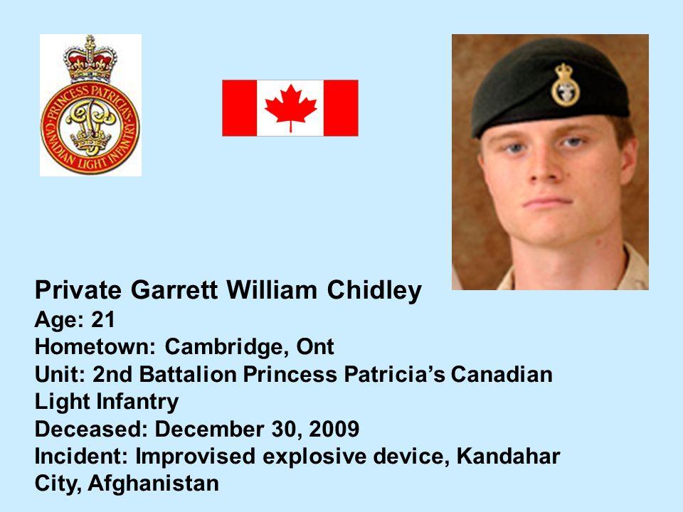 Private Garrett William Chidley Age: 21 Hometown: Cambridge, Ont Unit: 2nd Battalion Princess Patricias Canadian Light Infantry Deceased: December 30,