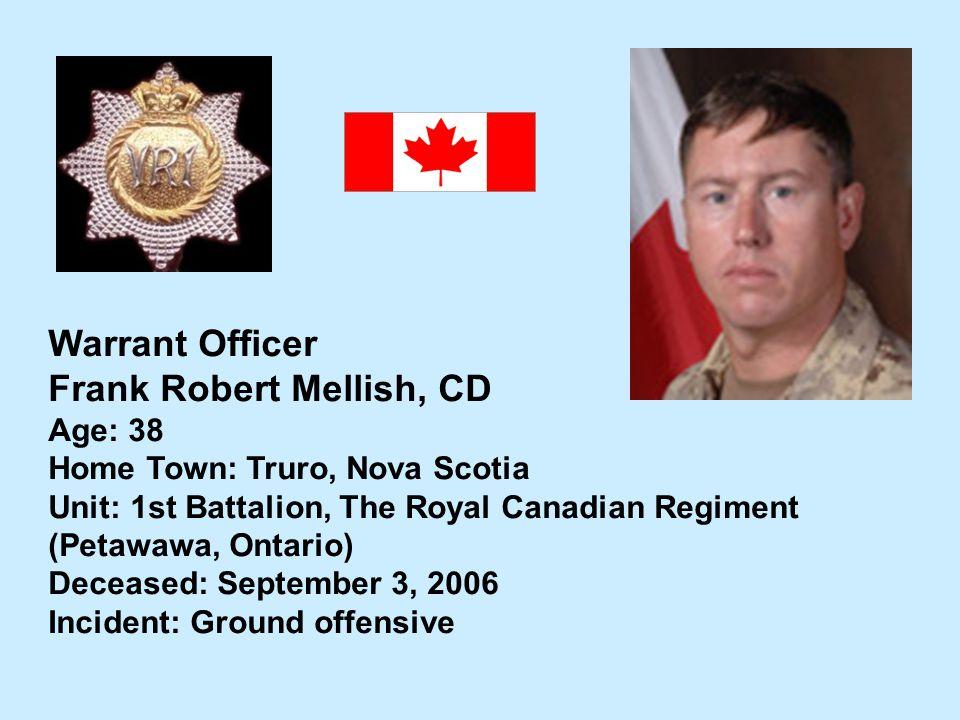 Warrant Officer Frank Robert Mellish, CD Age: 38 Home Town: Truro, Nova Scotia Unit: 1st Battalion, The Royal Canadian Regiment (Petawawa, Ontario) De