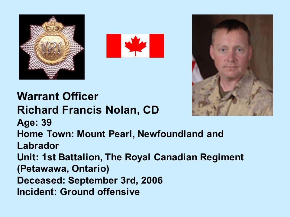 Warrant Officer Richard Francis Nolan, CD Age: 39 Home Town: Mount Pearl, Newfoundland and Labrador Unit: 1st Battalion, The Royal Canadian Regiment (