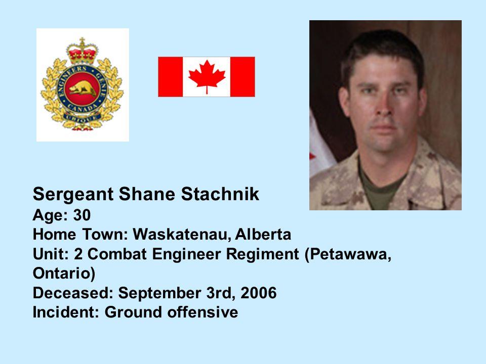 Sergeant Shane Stachnik Age: 30 Home Town: Waskatenau, Alberta Unit: 2 Combat Engineer Regiment (Petawawa, Ontario) Deceased: September 3rd, 2006 Inci