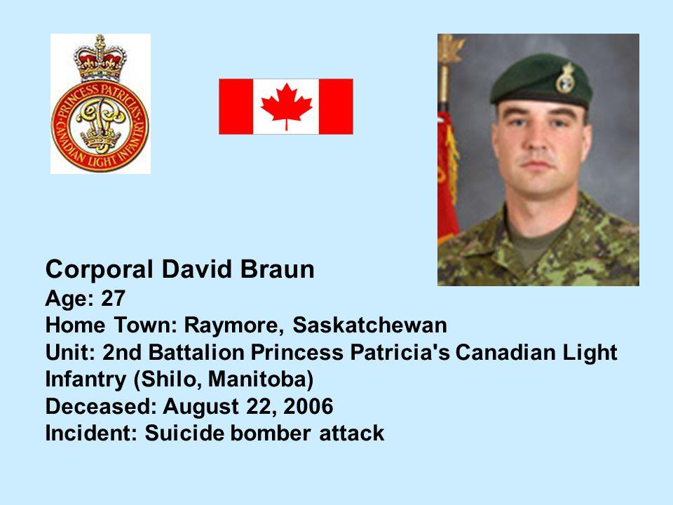 Corporal David Braun Age: 27 Home Town: Raymore, Saskatchewan Unit: 2nd Battalion Princess Patricia's Canadian Light Infantry (Shilo, Manitoba) Deceas