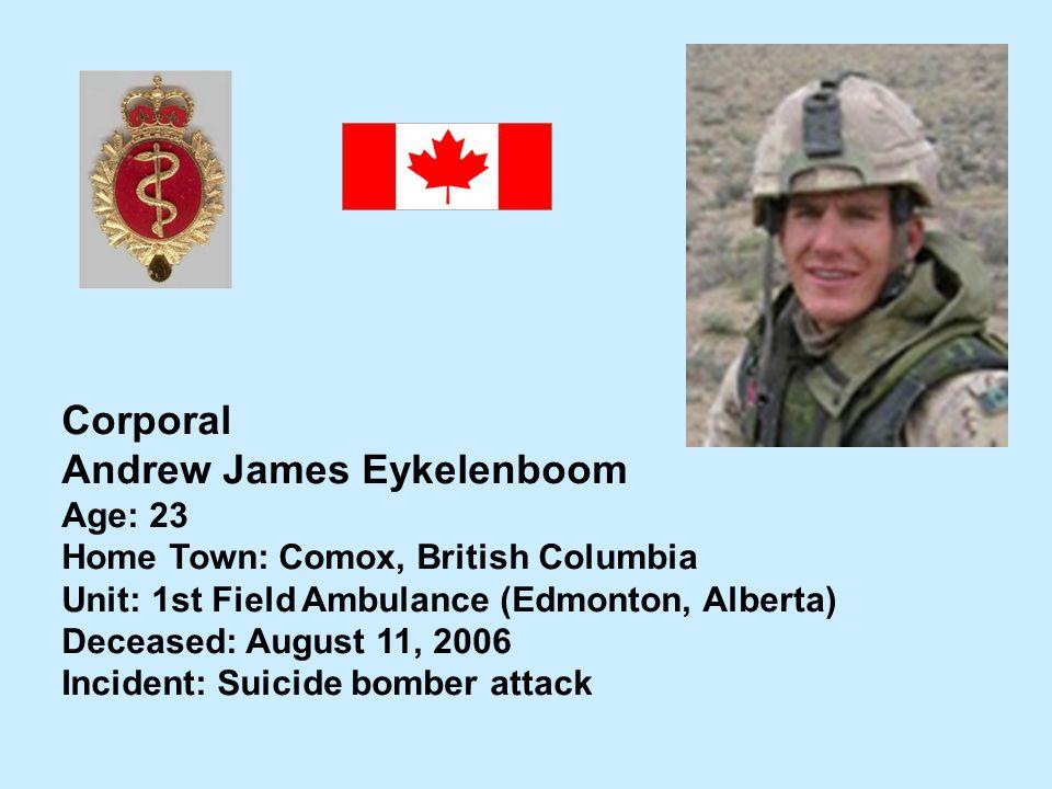 Corporal Andrew James Eykelenboom Age: 23 Home Town: Comox, British Columbia Unit: 1st Field Ambulance (Edmonton, Alberta) Deceased: August 11, 2006 I