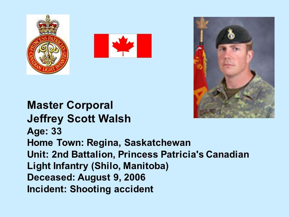 Master Corporal Jeffrey Scott Walsh Age: 33 Home Town: Regina, Saskatchewan Unit: 2nd Battalion, Princess Patricia's Canadian Light Infantry (Shilo, M