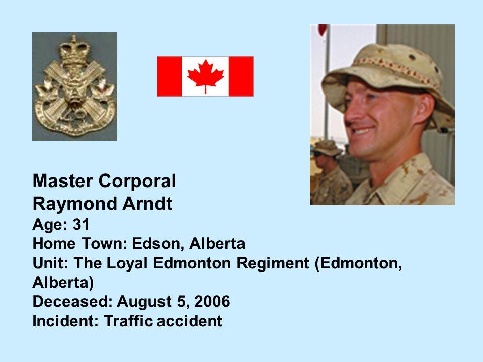 Master Corporal Raymond Arndt Age: 31 Home Town: Edson, Alberta Unit: The Loyal Edmonton Regiment (Edmonton, Alberta) Deceased: August 5, 2006 Inciden