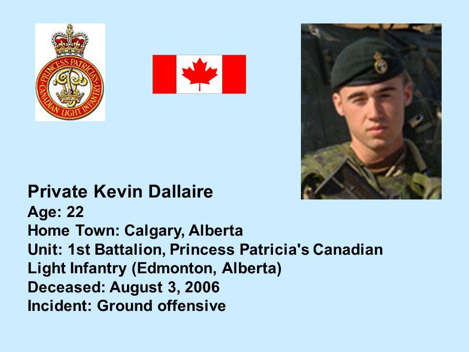 Private Kevin Dallaire Age: 22 Home Town: Calgary, Alberta Unit: 1st Battalion, Princess Patricia's Canadian Light Infantry (Edmonton, Alberta) Deceas