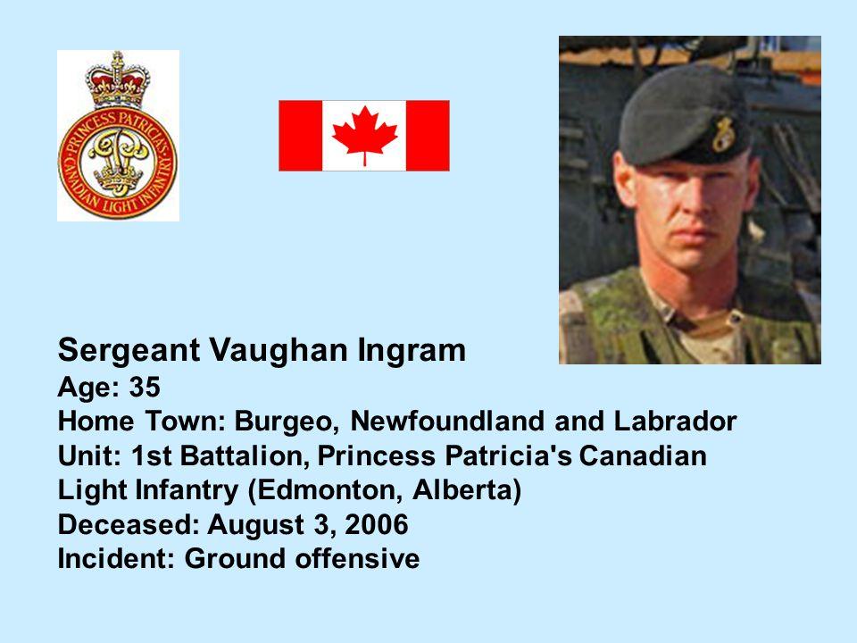 Sergeant Vaughan Ingram Age: 35 Home Town: Burgeo, Newfoundland and Labrador Unit: 1st Battalion, Princess Patricia's Canadian Light Infantry (Edmonto