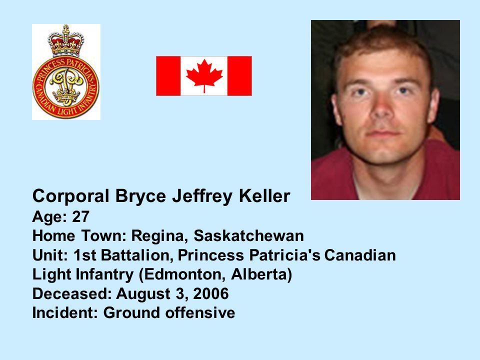 Corporal Bryce Jeffrey Keller Age: 27 Home Town: Regina, Saskatchewan Unit: 1st Battalion, Princess Patricia's Canadian Light Infantry (Edmonton, Albe